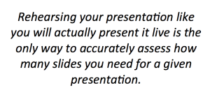 Rehearsing your presentation like you will actually present it live is the only way to accurately assess how many slides you need for a given presentation.